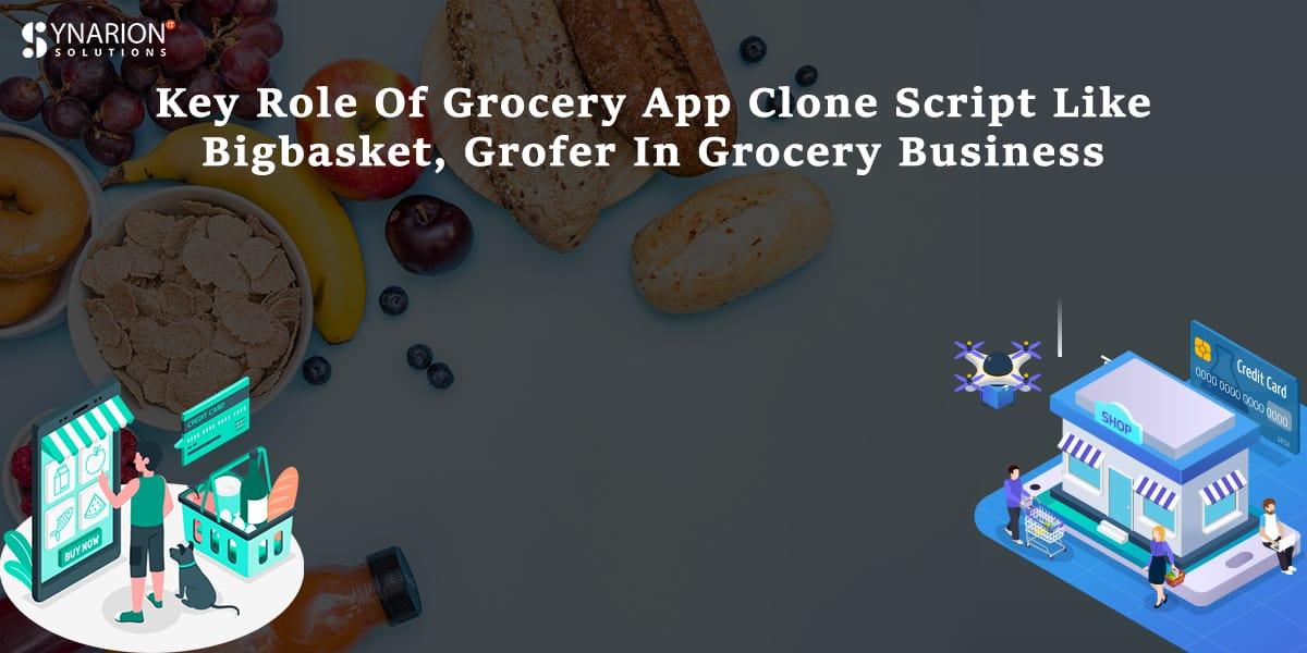 Key Role Of Grocery App Clone Script Like Bigbasket, Grofer In Grocery Business
