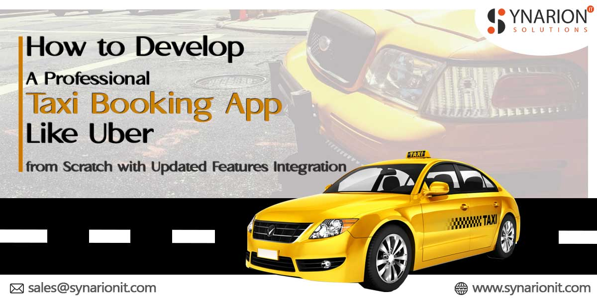 How to Develop a Professional Taxi Booking App like Uber from Scratch with Updated Features Integration